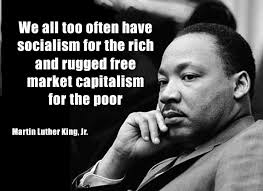 We all too often have socialism for the rich and market capitalism for the poor. - ML King